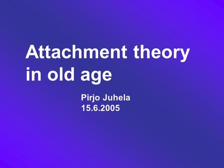 Attachment theory in old age Pirjo Juhela 15.6.2005.