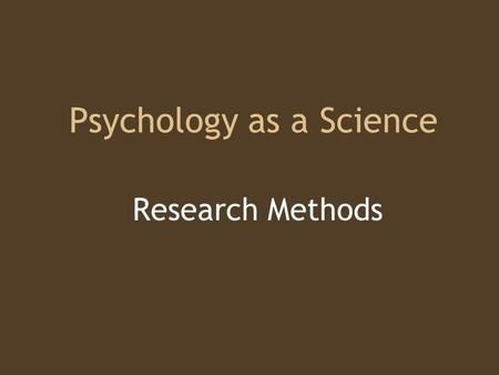 "Psychology as a Science Research Methods. The Need for Psychological Science Common Sense? ""Hindsight is 20:20"" –Hindsight Bias Question everything! –Critical."