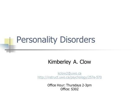 Personality Disorders Kimberley A. Clow  Office Hour: Thursdays 2-3pm Office: S302.