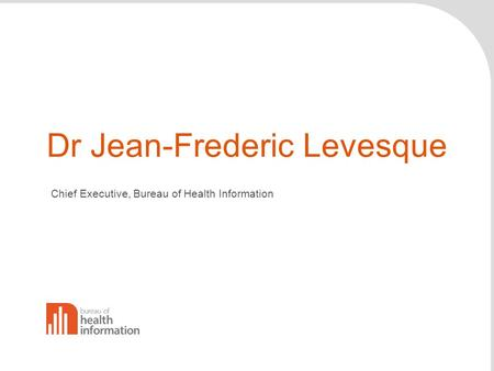 Dr Jean-Frederic Levesque Chief Executive, Bureau of Health Information.