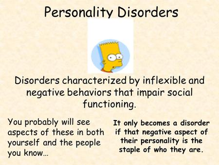 Personality Disorders Disorders characterized by inflexible and negative behaviors that impair social functioning. You probably will see aspects of these.