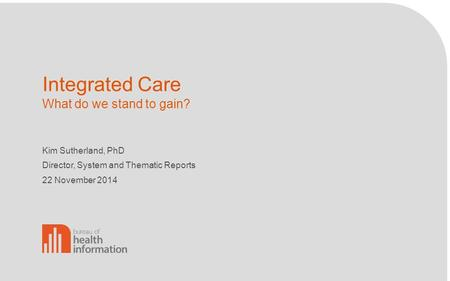 Integrated Care What do we stand to gain? Kim Sutherland, PhD Director, System and Thematic Reports 22 November 2014.