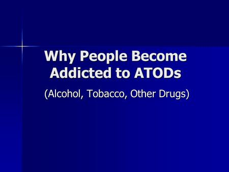 Why People Become Addicted to ATODs (Alcohol, Tobacco, Other Drugs)