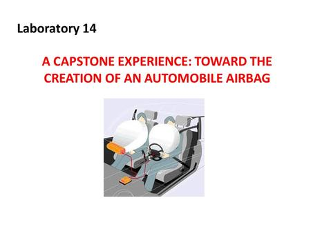 Laboratory 14 A CAPSTONE EXPERIENCE: TOWARD THE CREATION OF AN AUTOMOBILE AIRBAG.