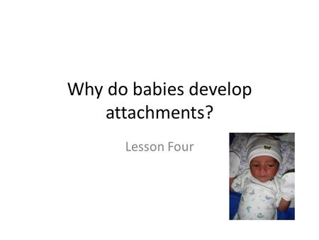 Why do babies develop attachments? Lesson Four. Starter: The Continuity Hypothesis The types of relationships people have later on in their lives will.