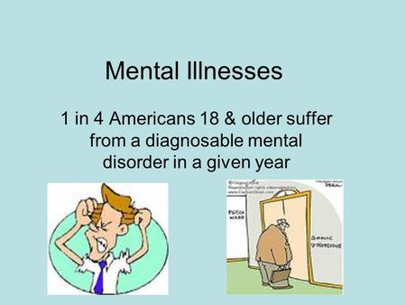 Mental Illnesses 1 in 4 Americans 18 & older suffer from a diagnosable mental disorder in a given year.