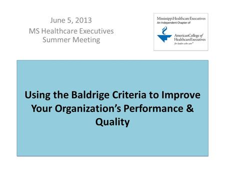 Using the Baldrige Criteria to Improve Your Organization's Performance & Quality June 5, 2013 MS Healthcare Executives Summer Meeting.