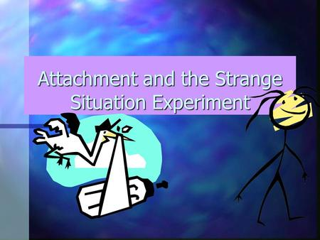 Attachment and the Strange Situation Experiment An infants tendency to seek close, bonded emotional relationships with particular people.