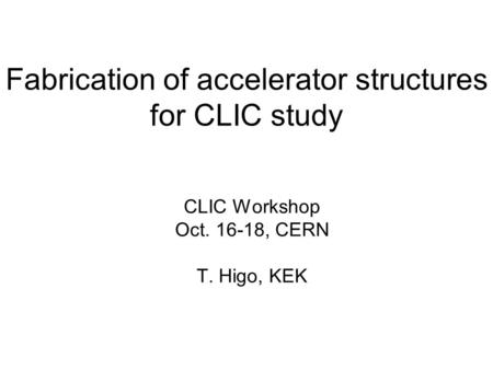 Fabrication of accelerator structures for CLIC study CLIC Workshop Oct. 16-18, CERN T. Higo, KEK.