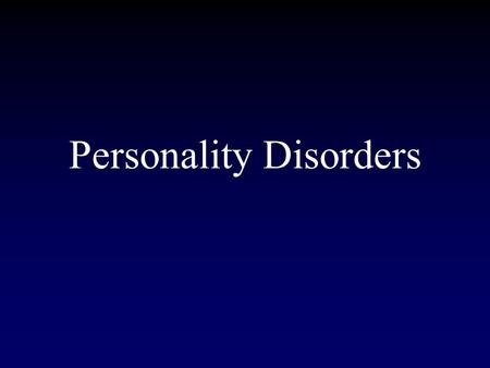 Personality Disorders. Inflexible, maladaptive pattern of thoughts, emotions, behaviors, and interpersonal functioning that are stable over time and across.