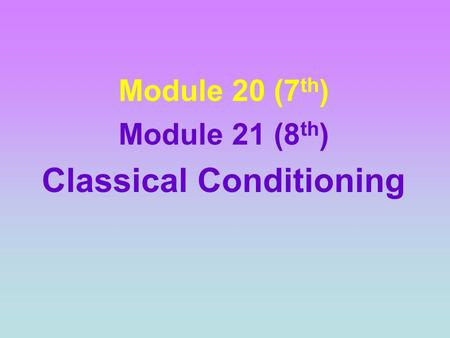 Module 20 (7 th ) Module 21 (8 th ) Classical Conditioning.