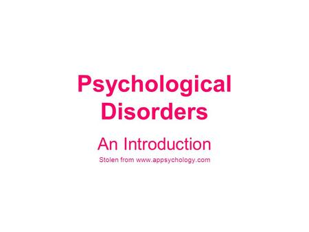 Psychological Disorders An Introduction Stolen from www.appsychology.com.
