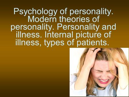 Psychology of personality. Modern theories of personality. Personality and illness. Internal picture of illness, types of patients.