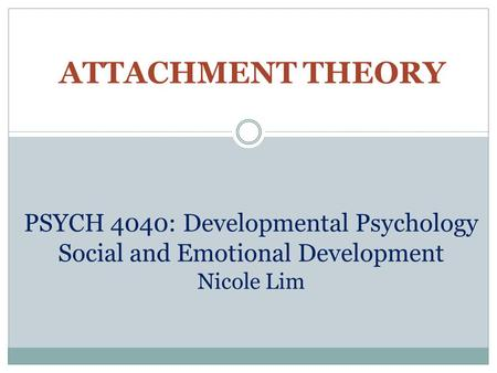 ATTACHMENT THEORY PSYCH 4040: Developmental Psychology Social and Emotional Development Nicole Lim.