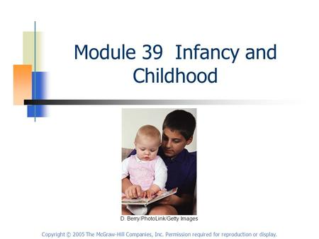 Copyright © 2005 The McGraw-Hill Companies, Inc. Permission required for reproduction or display. Module 39 Infancy and Childhood D. Berry/PhotoLink/Getty.