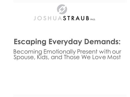 Escaping Everyday Demands: Becoming Emotionally Present with our Spouse, Kids, and Those We Love Most Dr. Joshua Straub.