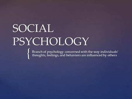 { SOCIAL PSYCHOLOGY Branch of psychology concerned with the way individuals' thoughts, feelings, and behaviors are influenced by others.
