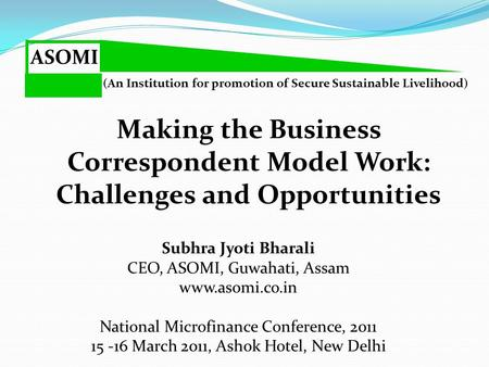 ASOMI (An Institution for promotion of Secure Sustainable Livelihood) Subhra Jyoti Bharali CEO, ASOMI, Guwahati, Assam www.asomi.co.in Making the Business.