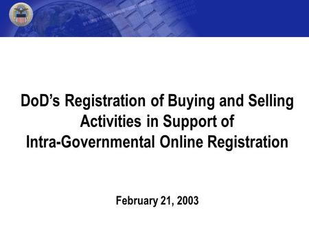 DoD's Registration of Buying and Selling Activities in Support of Intra-Governmental Online Registration February 21, 2003.
