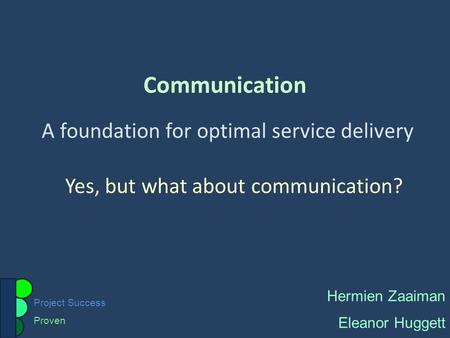 Project Success Proven Communication A foundation for optimal service delivery Hermien Zaaiman Eleanor Huggett Yes, but what about communication?
