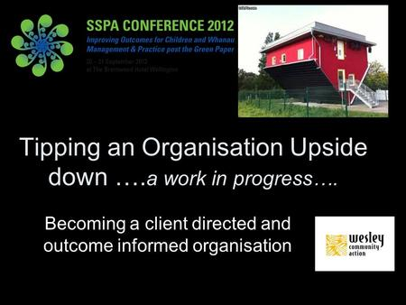 Tipping an Organisation Upside down …. a work in progress…. Becoming a client directed and outcome informed organisation.