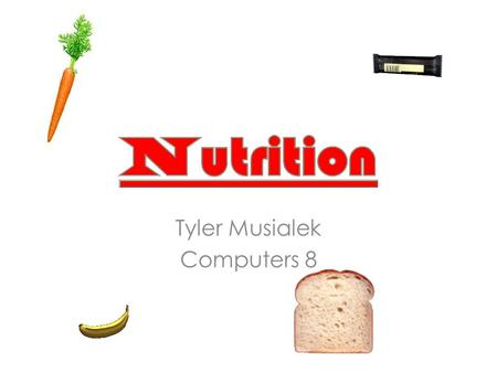 Tyler Musialek Computers 8. Carbohydrates Two types : – Simple(sugars) foods – Complex(starches) foods Excellent source of fast burning energy Complex.