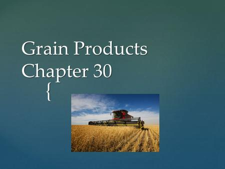 { Grain Products Chapter 30.  Grains- plants in the grass family cultivated for their fruits or seeds  Grain Structure  kernel- grain plants produce.