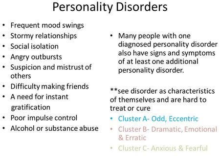 Personality Disorders Frequent mood swings Stormy relationships Social isolation Angry outbursts Suspicion and mistrust of others Difficulty making friends.