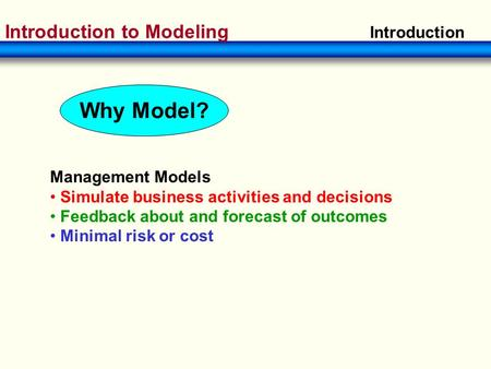 Introduction to Modeling Introduction Management Models Simulate business activities and decisions Feedback about and forecast of outcomes Minimal risk.