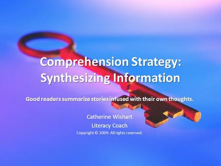 Comprehension Strategy: Synthesizing Information Good readers summarize stories infused with their own thoughts. Catherine Wishart Literacy Coach Copyright.