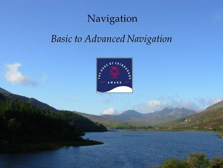 Navigation Basic to Advanced Navigation What is navigation? –noun 1. the act or process of navigating 2. the art or science of plotting, ascertaining,
