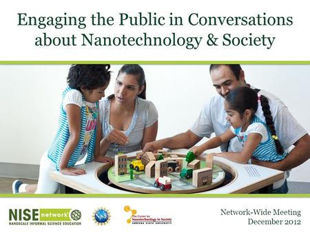 Engaging the Public in Conversations about Nanotechnology & Society Network-Wide Meeting December 2012.