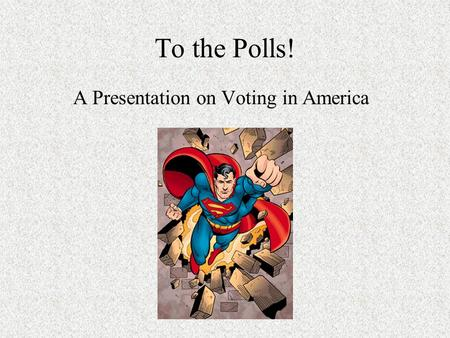 To the Polls! A Presentation on Voting in America.