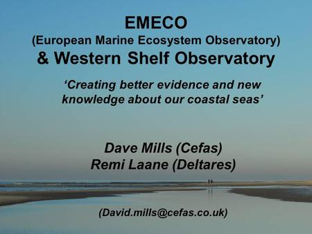 EMECO (European Marine Ecosystem Observatory) & Western Shelf Observatory Dave Mills (Cefas) Remi Laane (Deltares) 'Creating.