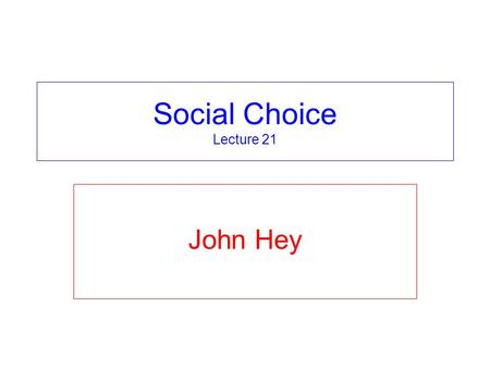Social Choice Lecture 21 John Hey. Voting Systems This and the previous two lectures concern voting systems. Voting is used to choose between alternatives.