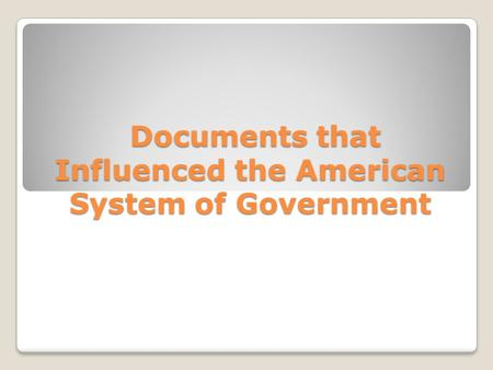 Documents that Influenced the American System of Government Documents that Influenced the American System of Government.