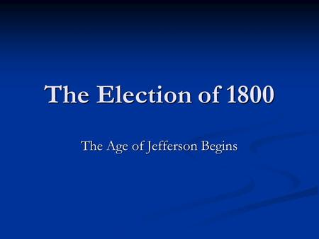 The Election of 1800 The Age of Jefferson Begins.