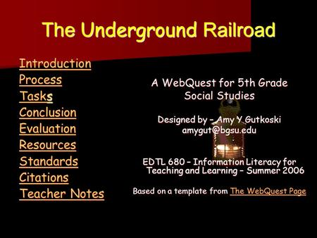 The Underground Railroad Introduction Process Tasks Tasks Conclusion Evaluation Resources Standards Citations Teacher Notes Teacher Notes A WebQuest for.