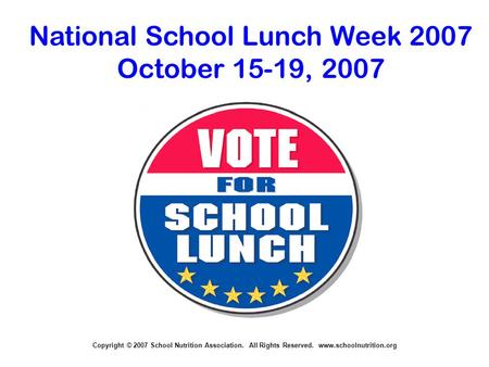 Copyright © 2007 School Nutrition Association. All Rights Reserved. www.schoolnutrition.org National School Lunch Week 2007 October 15-19, 2007.