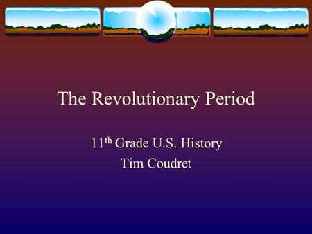 The Revolutionary Period 11 th Grade U.S. History Tim Coudret.
