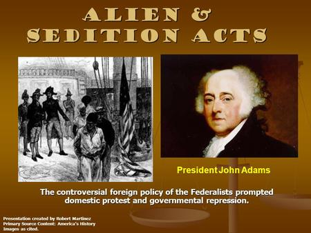 john adams and the controversial alien and sedition acts John adams: john adams,  adams, john john adams during his vice  although adams had signed the alien and sedition acts under pressure from the federalists.