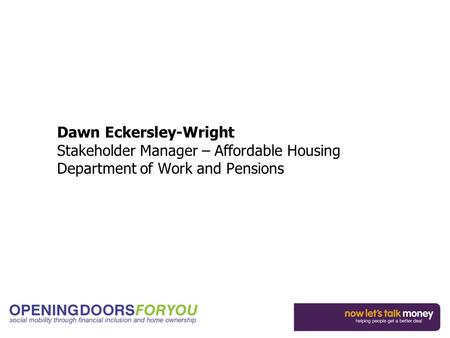 Dawn Eckersley-Wright Stakeholder Manager – Affordable Housing Department of Work and Pensions.