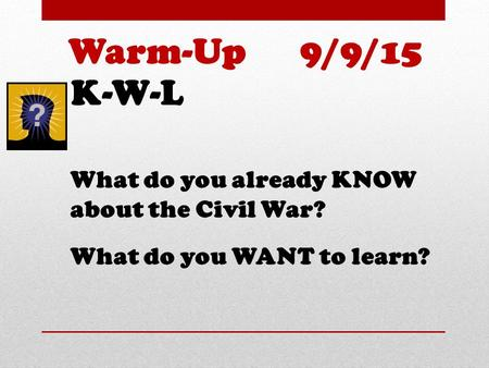 K-W-L What do you already KNOW about the Civil War? What do you WANT to learn? Warm-Up 9/9/15.