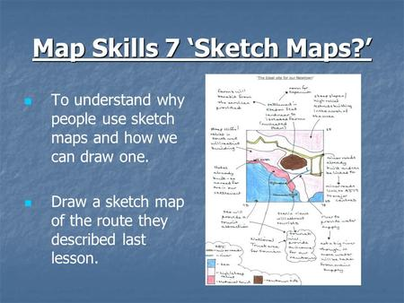 Map Skills 7 'Sketch Maps?' To understand why people use sketch maps and how we can draw one. Draw a sketch map of the route they described last lesson.