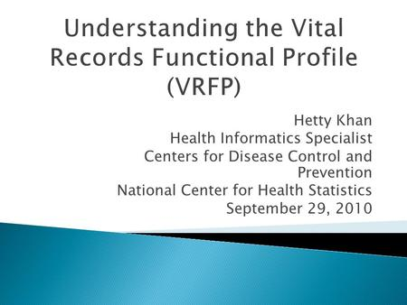 Understanding the Vital Records Functional Profile (VRFP) Hetty Khan Health Informatics Specialist Centers for Disease Control and Prevention National.