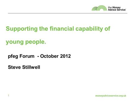 1 Supporting the financial capability of young people. pfeg Forum - October 2012 Steve Stillwell.