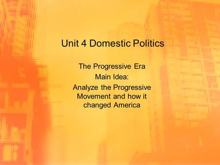 Unit 4 Domestic Politics The Progressive Era Main Idea: Analyze the Progressive Movement and how it changed America.