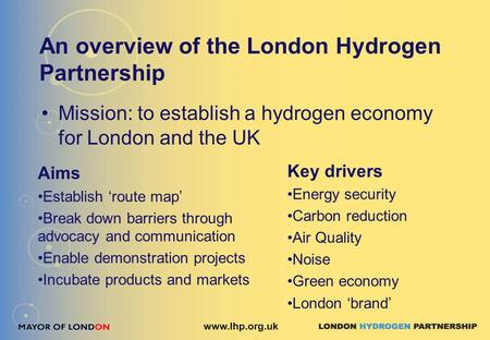 An overview of the London Hydrogen Partnership Mission: to establish a hydrogen economy for London and the UK www.lhp.org.uk Aims Establish 'route map'