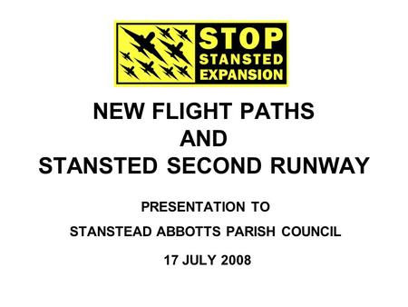 NEW FLIGHT PATHS AND STANSTED SECOND RUNWAY PRESENTATION TO STANSTEAD ABBOTTS PARISH COUNCIL 17 JULY 2008.