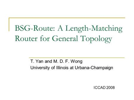 BSG-Route: A Length-Matching Router for General Topology T. Yan and M. D. F. Wong University of Illinois at Urbana-Champaign ICCAD 2008.